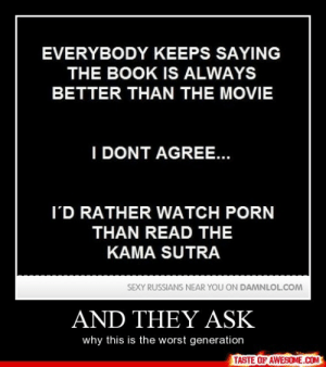 And They Askhttp://omg-humor.tumblr.com: EVERYBODY KEEPS SAYING  THE BOOK IS ALWAYS  BETTER THAN THE MOVIE  I DONT AGREE...  I'D RATHER WATCH PORN  THAN READ THE  KAMA SUTRA  SEXY RUSSIANS NEAR YOU ON DAMNLOL.COM  AND THEY ASK  why this is the worst generation  TASTE OF AWESOME.COM And They Askhttp://omg-humor.tumblr.com
