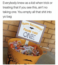 Facts, Shit, and Yo: Everybody kne  treating that if you see this, ain't no  taking one. You empty all that shit into  yo bag  w as a kid when trick or  HAPPY HALLO  PLEASE TAKE  extendo This is facts 😂💯 https://t.co/6sjEwnzf0C