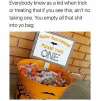 Friends, Shit, and True: Everybody knew as a kid when trick  or treating that if you see this, ain't no  taking one. You empty all that shit  into yo bag  HAPPy  OY HALLOWEEM  PLEASE TAKE  endo TRUE 😂🎃 @funnyblack.s ➡️ TAG 5 FRIENDS ➡️ TURN ON POST NOTIFICATIONS