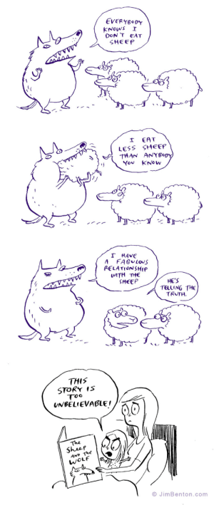 the wolf and the sheep: EVERYBODY  KNOWS  DoN T EAT  SHEEP  I  EAT  LESS SHEEP  THAN ANYBopy  You KNOW  レノンノ  T HAVE  A  FABULOUS  PELATIONSHIP  WITH THE  SHEEP  HE'S  TELLING THE  TRUTH  THIS  STORY IS  Too  UNBELIEVABLE!  The  Sheep  AND The  WOLF  O JimBenton.com the wolf and the sheep