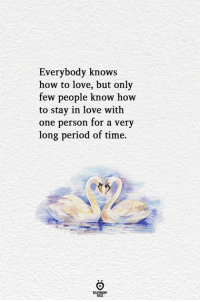 Everybody Knows: Everybody knows  how to love, but only  few people know how  to stay in love with  one person for a very  long period of time.  ELATIONGHP