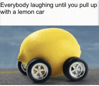 car: Everybody laughing until you pull up  with a lemon car