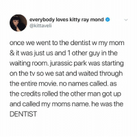 Jurassic Park, Moms, and Movie: everybody loves kitty ray mond  @kittaveli  once we went to the dentist w my mom  & it was just us and 1 other guy in the  waiting room. jurassic park was starting  on the tv so we sat and waited through  the entire movie. no names called. as  the credits rolled the other man got up  and called my moms name. he was the  DENTIST this is the biggest plot twist I've seen