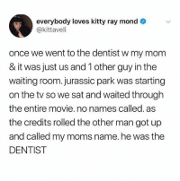 Jurassic Park, Memes, and Moms: everybody loves kitty ray mond  @kittaveli  once we went to the dentist w my mom  & it was just us and 1 other guy in the  waiting room. jurassic park was starting  on the tv so we sat and waited through  the entire movie. no names called. as  the credits rolled the other man got up  and called my moms name.he was the  DENTIST