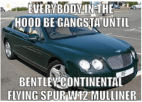"""The Hood, Hood, and Continental: EVERYBODY!N THE  HOOD BE GANGSTA""""UNTIL  i  BENTLEN CONTINENTAL  FLVING SPUR W12 MULLINER my thrussy hurt"""