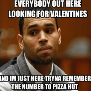 7 Funniest Valentines day meme On The Internet - Never Shutup ...: EVERYBODY OUT HERE  LOOKING FOR VALENTINES  ND IMJUST HERE TRYNAREMEMBER  THE NUMBER TO PIZZA HUT 7 Funniest Valentines day meme On The Internet - Never Shutup ...