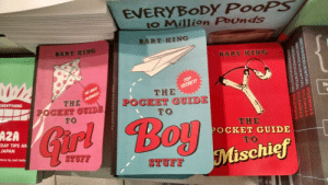 loversofpanem:  peachdoxie:  Ah yes, the three genders: Girl, Boy, and Mischief  : EVERYBoDy PooPS  to Million Pounds  BART KING  BART KING  Sh  THE  OCKET GUIDE  TO  THE  POCKET GUIDE  TO  THE  POCKET GUIDE  TO  AZA  ir  DAY TIPS AN  JAPAN  Mischief  STUFF  TUF  tions by Joel Holla loversofpanem:  peachdoxie:  Ah yes, the three genders: Girl, Boy, and Mischief