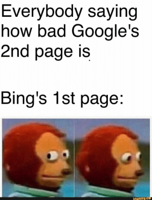 Bad, How, and Page: Everybody saying  how bad Google's  2nd page is  Bing's 1st page:  ifunny.co