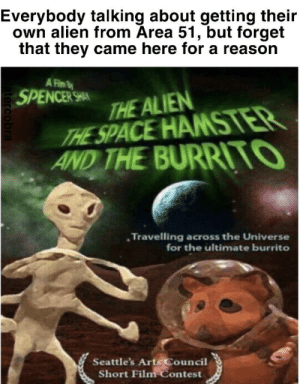 Alien, Hamster, and Meaning: Everybody talking about getting their  own alien from Area 51, but forget  that they came here for a reason  A Fim  SPENCER SHAN  THE ALIEN  THE SPACE HAMSTER  AND THE BURRI TO  Travelling across the Universe  for the ultimate burrito  Seattle's Arts Council  Short Film Contest  atercobra We have a new meaning to this mission.
