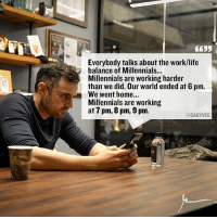 Hustler, Memes, and 🤖: Everybody talks about the work/life  balance of Millennials...  Millennials are working harder  than we did. Our world ended at 6 pm.  We went home...  Millennials are working  at 7 pm, 8 pm, 9 pm.  @GARYVEE Enough shitting on the youngsters ... if you're 40 + years old like I am .. you remember when the world stopped when u left the office ... enough bashing the new generation ... I have 1000's of examples of hustlers who are bleeding out of their eyes and working 19 hrs a day and are under 30 years old younghustler workethic entrepreneur