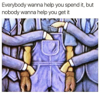 Memes, Truth, and 🤖: Everybody wanna help you spend it, but  nobody wanna help you get it Help me get it before you try to spend it.🤛 truth hustle grind work . 💸 @timkarsliyev