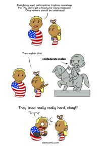 Dank, Mediocre, and Okay: Everybody want participation trophies nowadays.  No! You dont get a  Only winners  for being mediocre!  be celebrated  Then explain that.  confederate statue  They tried really really hard, okay!?  satwcomic.com This was suggested by a woman working in the US military. She noticed that a lot of people who hate participation trophies in the US are against removing confederate statues. Make of that what you want. My site https://satwcomic.com/ My Patreon https://www.patreon.com/SatW