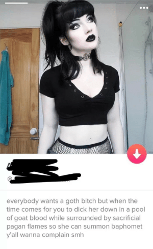 Would you swipe left or right?: everybody wants a goth bitch but when the  time comes for you to dick her down in a pool  of goat blood while surrounded by sacrificial  pagan flames so she can summon baphomet  y'all wanna complain smh Would you swipe left or right?