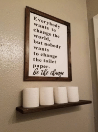 Be the change that you wish to see in the toilet paper.: Everybody  wants to  change the  world,  but nobody  wants  to change  the toilet  paper. Be the change that you wish to see in the toilet paper.