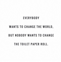 @boywithnojob @boywithnojob @boywithnojob @boywithnojob: EVERYBODY  WANTS TO CHANGE THE WORLD,  BUT NOBODY WANTS TO CHANGE  THE TOILET PAPER ROLL @boywithnojob @boywithnojob @boywithnojob @boywithnojob
