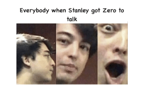 Zero, Dank Memes, and Got: Everybody when Stanley got Zero to  talk I can fix that
