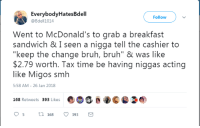 "Blackpeopletwitter, Bruh, and McDonalds: EverybodyHatesBdell  @Bdell1014  Follow  Went to McDonald's to grab a breakfast  sandwich & I seen a nigga tell the cashier to  ""keep the change bruh, bruh"" & was like  $2.79 worth. Tax time be having niggas acting  like Migos smh  5:58 AM -26 Jan 2018  168 Retweets 393 Lks  95 168393 <p>Tax time (via /r/BlackPeopleTwitter)</p>"