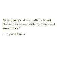 """Tupac Shakur, Heart, and Tupac: """"Everybody's at war with different  things, I'm at war with my own heart  sometimes.""""  - Tupac Shakur"""