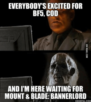Blade, Waiting..., and Cod: EVERYBODY'S EXCITED FOR  BF5, COD  AND I'M HERE WAITING FOR  MOUNT & BLADE: BANNERLORD  MEMEFUL.COM Since 2012 man