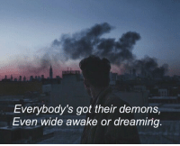 Got, Demons, and Awake: Everybody's got their demons,  Even wide awake or dreaming.
