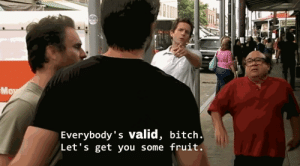Bitch, Fruit, and You: Everybody's valid, bitch  Let's get you some fruit
