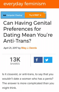 "Dating, Feminism, and Tumblr: everyday feminism  Aot Computer Checkup.  . Try it FREE*  Can Having Genital  Preferences for  Dating Mean You're  Anti-Trans?  April 21, 2017 by Riley J. Dennis  13K  SHARES  Is it cissexist, or anti-trans, to say that you  wouldn't date a woman who has a penis?  The answer is more complicated than you  might think. <p><a href=""http://memehumor.net/post/159977716398/are-you-anti-trans"" class=""tumblr_blog"">memehumor</a>:</p>  <blockquote><p>Are you anti-trans?</p></blockquote>"