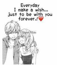 Who can relate: Everyday  I make a wish...  just to be with you  forever.!  nad isha. Who can relate