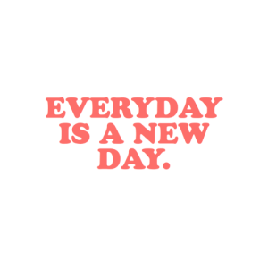 new day: EVERYDAY  IS A NEW  DAY