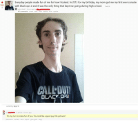 """Birthday, Nsfw, and School: Everyday people made fun of me for how I looked. In 2013 for my birthday, my mom got me my first ever console  with black ops 2 and it was the only thing that kept me going during high school ireddial  561  submitted 3 hours ago by  48 comments share save hide delete nsfw spoiler  CALL DUT  BLACK OPS  .mr  sorted by: best ▼  -9 points 3 hours ago  I-l  It's my turn to make fun of you. You look like a good guy! Ha got eem!  permalink embed save report give gold reply <p>Wholesome gamers via /r/wholesomememes <a href=""""http://ift.tt/2GCiu4q"""">http://ift.tt/2GCiu4q</a></p>"""