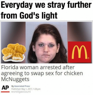 Love, Sex, and Chicken: Everyday we stray further  from God's light  Florida woman arrested after  agreeing to swap sex for chicken  McNuggets  By Associated Press  Published: May 1, 2017, 1:28 pm  worstigaccount When you love the Nuggets