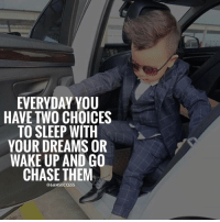 Double tap if you are chasing your dreams 🙌🏼 keep it up 👊🏼: EVERYDAY YOU  HAVE TWO CHOICES  TO SLEEP WITH  YOUR DREAMS OR  WAKE UP AND GO  CHASE THEM  @6AMSUCCESS Double tap if you are chasing your dreams 🙌🏼 keep it up 👊🏼