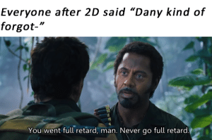 """Or after watching S8: Everyone after 2D said """"Dany kind of  forgot-""""  You went full retard, man. Never go full retard. Or after watching S8"""