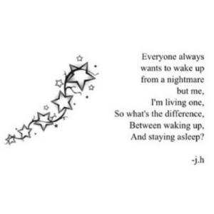 https://iglovequotes.net/: Everyone always  wants to wake up  from a nightmare  but me,  I'm living one  So what's the difference,  Between waking up  And staying asleep?  j.h https://iglovequotes.net/