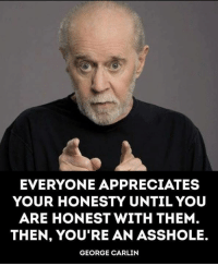 George Carlin, Honesty, and Asshole: EVERYONE APPRECIATES  YOUR HONESTY UNTIL YOU  ARE HONEST WITH THEM  THEN, YOU'RE AN ASSHOLE.  GEORGE CARLIN