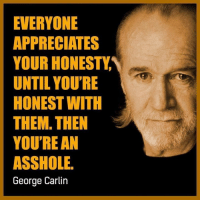 ass hole: EVERYONE  APPRECIATES  YOUR HONESTY  UNTIL YOU'RE  HONEST WITH  THEM THEN  YOU'RE AN  ASSHOLE.  George Carlin