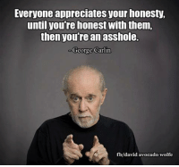 George Carlin: Everyone appreciates your honesty,  until you're honest with them,  then you're an asshole.  George Carlin  fb/david avocado wolfe