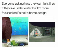 Memes, Home, and House: Everyone asking how they can light fires  if they live under water but I'm more  focused on Patrick's home design  G:PolarSaurusRex This mans house changes every episode