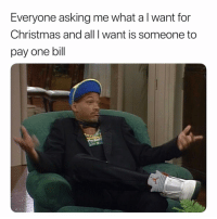 Christmas, Life, and Dank Memes: Everyone asking me what a I want for  Christmas and all I want is someone to  pay one bill That Would Be Life. 🤷🏽‍♂️