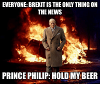 Prince: EVERYONE: BREXIT IS THE ONLY THING ON  THE NEWS  PRINCE PHILIP: HOLD MY.BEER