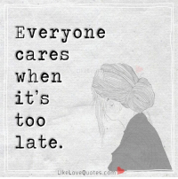 Love, Memes, and Quotes: Everyone  Care  When  it's  too  late.  Like Love Quotes.com Everyone cares when it's too late.