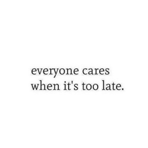 https://iglovequotes.net/: everyone cares  when it's too late. https://iglovequotes.net/