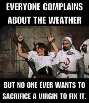 Dank, Memes, and Target: EVERYONE COMPLAINS  ABOUT THE WEATHER  BUT NO ONE EVER WANTS TO  SACRIFICE A VIRGIN TO FIX IT They are hard to find by Ms_Chanandler_Bongs_ MORE MEMES