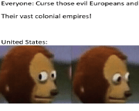History, United, and Evil: Everyone: Curse those evil Europeans and  Their vast colonial empires!  United States: