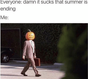 This is me: Everyone: damn it sucks that summer is  ending  Me: This is me