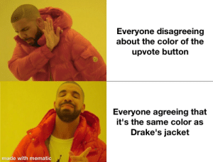 Can we all just agree on this? by ddrueter MORE MEMES: Everyone disagreeing  about the color of the  upvote button  Everyone agreeing that  it's the same color as  Drake's jacket  made with mematic Can we all just agree on this? by ddrueter MORE MEMES