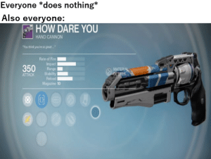 Fire, Today, and Dank Memes: Everyone *does nothing*  Also everyone:  HOW DARE YOUu  HAND CANNON  You think you're so great.  Rate of Fire  Impact  Range  ATTACKStabilit  Reload  MATERIA  Magazine 10 Today, old friend.