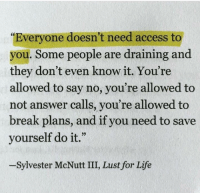 "Draining: ""Everyone doesn't need access to  you. Some people are draining and  they don't even know it. You're  allowed to say no, you're allowed to  not answer calls, you're allowed to  break plans, and if you need to save  yourself do it.""  -Sylvester McNutt III, Lust for Life"