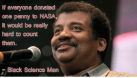 Dank Science Memes.: everyone donated  one penny to NASA.  it would be really  hard to count  them  Black Science Man Dank Science Memes.