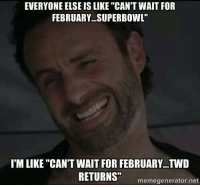 "Meme Generation: EVERYONE ELSE IS LIKE ""CAN'T WAIT FOR  FEBRUARY SUPERBOWL""  I'M LIKE ""CAN'T WAIT FOR FEBRUARY...TWD  RETURNS""  meme generator net"