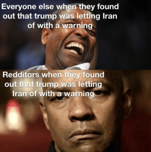 No more memes :-(: Everyone else when they found  out that trump was letting Iran  of with a warning  Redditors when they found  out that trump was letting  Iran of with a warning No more memes :-(